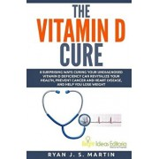 The Vitamin D Cure: 8 Surprising Ways Curing Your Undiagnosed Vitamin D Deficiency Can Revitalize Your Health, Prevent Cancer and Heart Di, Paperback/Ryan J. S. Martin