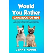 Would You Rather Game Book for Kids: 500 Hilarious Questions, Silly Scenarios and Challenging Choices the Whole Family Will Love, Paperback/Jenny Moore