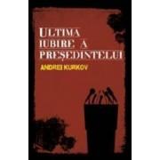 Ultima iubire a presedintelui - Andrei Kurkov