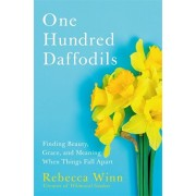 One Hundred Daffodils: Finding Beauty, Grace, and Meaning When Things Fall Apart, Hardcover/Rebecca Winn