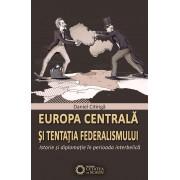 Europa centrala si tentatia federalismului. Istorie si diplomatie in perioada interbelica