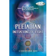 Pleiadian Initiations of Light: A Guide to Energetically Awaken You to the Pleiadian Prophecies for Healing and Resurrection, Paperback/Christine Day