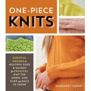 The Complete Guide to One-Piece Knits: Essential Designs in Multiple Sizes and Gauges for Sweaters Knit Top Down, Bottom Up, and Side-Over