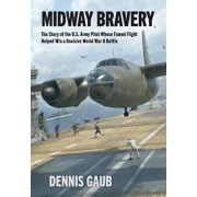 Midway Bravery: The Story of the U.S. Army Pilot Whose Famed Flight Helped Win a Decisive World War II Battle, Hardcover/Dennis W. Gaub
