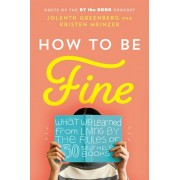 How to Be Fine: What We Learned from Living by the Rules of 50 Self-Help Books, Hardcover/Jolenta Greenberg