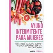 Ayuno Intermitente Para Mujeres: Pierde Peso, Cultiva Tu Cuerpo Y Si ntete Esplendida Con Esta Dieta Fenomenal, Paperback/Maria Palazzi