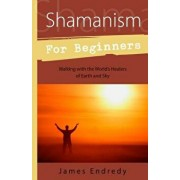 Shamanism for Beginners: Walking with the World's Healers of Earth and Sky, Paperback/James Endredy