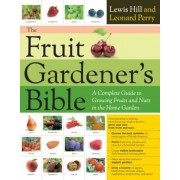 The Fruit Gardener's Bible: A Complete Guide to Growing Fruits and Nuts in the Home Garden, Paperback
