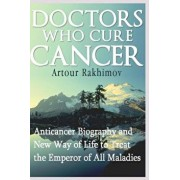 Doctors Who Cure Cancer: Anticancer Biography and New Way of Life to Treat the Emperor of All Maladies, Paperback/Artour Rakhimov