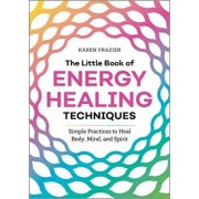 The Little Book of Energy Healing Techniques: Simple Practices to Heal Body, Mind, and Spirit, Paperback/Karen Frazier