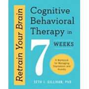 Retrain Your Brain: Cognitive Behavioral Therapy in 7 Weeks: A Workbook for Managing Depression and Anxiety, Paperback/Seth J. Gillihan
