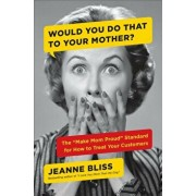 Would You Do That to Your Mother': The ''make Mom Proud'' Standard for How to Treat Your Customers, Hardcover/Jeanne Bliss