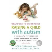 What I Wish I'd Known about Raising a Child with Autism: A Mom and a Psychologist Offer Heartfelt Guidance for the First Five Years, Paperback/Bobbi Sheahan