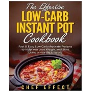 The Effective Low-Carb Instant Pot Cookbook: Fast & Easy Low Carbohydrate Recipes to Help You Lose Weight and Start Living a Healthy Lifestyle, Paperback/Chef Effect