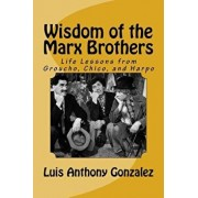 Wisdom of the Marx Brothers: Life Lessons from Groucho, Chico, and Harpo, Paperback/Luis Anthony Gonzalez