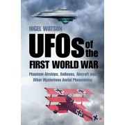 UFOs of the First World War. Phantom Airships, Balloons, Aircraft and Other Mysterious Aerial Phenomena, Paperback/Nigel Watson