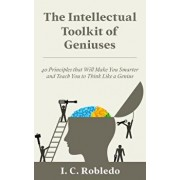 The Intellectual Toolkit of Geniuses: 40 Principles That Will Make You Smarter and Teach You to Think Like a Genius, Paperback/I. C. Robledo