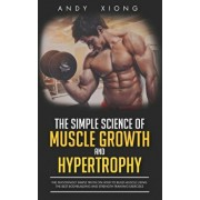 The Simple Science of Muscle Growth and Hypertrophy: The Shockingly Simple Truth on How to Build Muscle using the Best Bodybuilding and Strength Train, Paperback/Andy Xiong