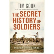 The Secret History of Soldiers: How Canadians Survived the Great War, Paperback/Tim Cook