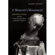 A Moment's Monument: Medardo Rosso and the International Origins of Modern Sculpture