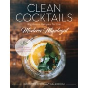 Clean Cocktails - Righteous Recipes for the Modernist Mixologist - Natural Sugars + Healthy Botanicals = Feel-Good Drinks (9781682681404)