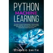 Python Machine Learning: The Crash Course for Beginners to Programming and Deep Learning, Artificial Intelligence, Neural Networks and Data Sci, Paperback/Django Smith