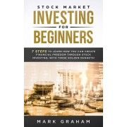 Stock Market Investing for Beginners: 7 Steps to Learn How You Can Create Financial Freedom Through Stock Investing, With These Golden Nuggets!, Paperback/Mark Graham