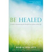 Be Healed: A Guide to Encountering the Powerful Love of Jesus in Your Life, Paperback/Bob Schuchts