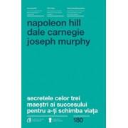 Secretele celor trei maestri ai succesului pentru a-ti schimba viata/Napoleon Hill, Dale Carnegie, Joseph Murphy