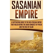 Sasanian Empire: A Captivating Guide to the Neo-Persian Empire that Ruled Before the Arab Conquest of Persia and the Rise of Islam, Hardcover/Captivating History