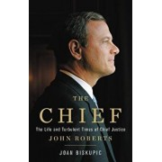 The Chief: The Life and Turbulent Times of Chief Justice John Roberts, Hardcover/Joan Biskupic