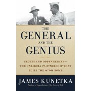 The General and the Genius: Groves and Oppenheimer -- The Unlikely Partnership That Built the Atom Bomb, Hardcover/James Kunetka