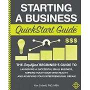 Starting a Business QuickStart Guide: The Simplified Beginner's Guide to Launching a Successful Small Business, Turning Your Vision into Reality, and, Paperback/Ken Colwell Phd Mba