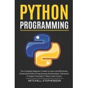Python Programming: The Complete Beginner's Guide to Learn and Effectively Understand Python Programming (Intermediate, Advanced, To Exper, Paperback/Mitchell Stephenson
