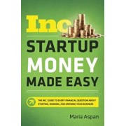 Startup Money Made Easy: The Inc. Guide to Every Financial Question about Starting, Running, and Growing Your Business, Paperback/Maria Aspan