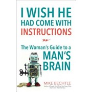 I Wish He Had Come with Instructions: The Woman's Guide to a Man's Brain, Paperback/Mike Bechtle