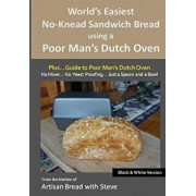 World's Easiest No-Knead Sandwich Bread Using a Poor Man's Dutch Oven (Plus... Guide to Poor Man's Dutch Ovens) (B&w Version): From the Kitchen of Art, Paperback/Steve Gamelin