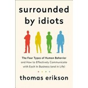 Surrounded by Idiots: The Four Types of Human Behavior and How to Effectively Communicate with Each in Business (and in Life), Hardcover/Thomas Erikson