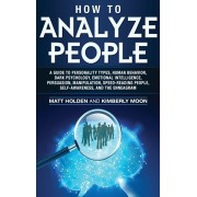 How to Analyze People: A Guide to Personality Types, Human Behavior, Dark Psychology, Emotional Intelligence, Persuasion, Manipulation, Speed, Hardcover/Matt Holden