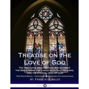 Treatise on the Love of God: The Holy Love Abounding in Jesus Christ, the Bible Verse, the Christian's Daily Prayers, and the Eternal Will of God (, Paperback/St Francis De Sales