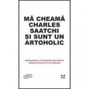 Ma cheama Charles Saatchi si sunt un artoholic. Raspunsuri la intrebari din partea jurnalistilor si a cititorilor