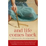 And Life Comes Back: A Wife's Story of Love, Loss, and Hope Reclaimed, Paperback