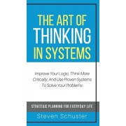 The Art of Thinking in Systems: Improve Your Logic, Think More Critically, And Use Proven Systems To Solve Your Problems - Strategic Planning For Ever, Hardcover/Steven Schuster