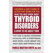 What You Must Know about Thyroid Disorders & What to Do about Them: Your Guide to Treating Autoimmune Dysfunction, Hypo- And Hyperthyroidism, Mood Swi, Paperback