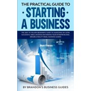 The Practical Guide to Starting a Business: The Easy to Follow Beginners Guide to Launching an Ultra Successful Small Business and Making Your Entrepr, Paperback/Brandon's Business Guides