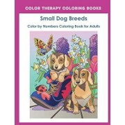 Color by Numbers Adult Coloring Book of Small Breed Dogs: An Easy Color by Number Adult Coloring Book of Small Breed Dogs Including Dachshund, Chihuah, Paperback/Color Therapy Coloring Book