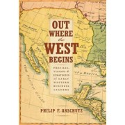 Out Where the West Begins: Profiles, Visions, and Strategies of Early Western Business Leaders, Hardcover/Philip F. Anschutz