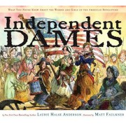 Independent Dames: What You Never Knew about the Women and Girls of the American Revolution, Hardcover