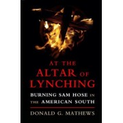 At the Altar of Lynching: Burning Sam Hose in the American South