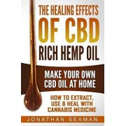 The Healing Effects of CBD Rich Hemp Oil - Make Your Own CBD Oil at Home: How to Extract, Use and Heal with Cannabis Medicine, Paperback/Jonathan Seaman